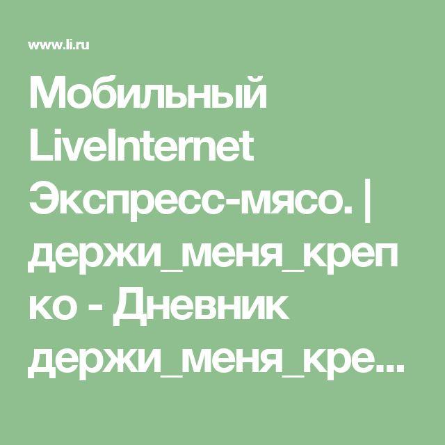 Мобильный LiveInternet Экспресс-мясо.   держи_меня_крепко - Дневник держи_меня_крепко  