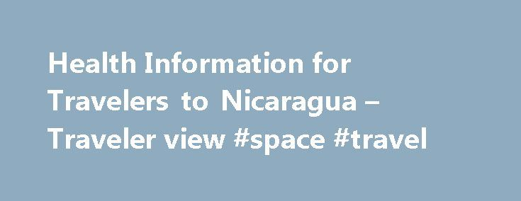 Health Information for Travelers to Nicaragua – Traveler view #space #travel http://travel.remmont.com/health-information-for-travelers-to-nicaragua-traveler-view-space-travel/  #nicaragua travel # Vaccines and Medicines You should be up to date on routine vaccinations while traveling to any destination. Some vaccines may also be required for travel. Get travel vaccines and medicines because there is a risk of these diseases in the country you are visiting. Ask your doctor what vaccines and…