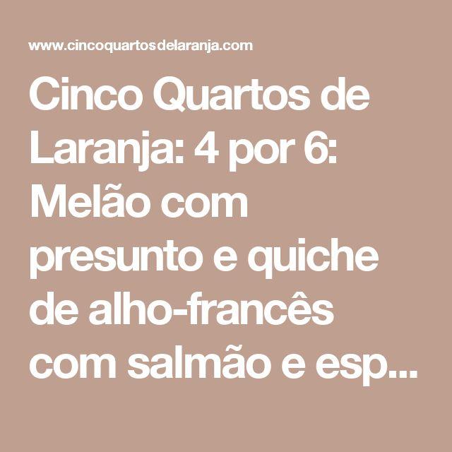 Cinco Quartos de Laranja: 4 por 6: Melão com presunto e quiche de alho-francês com salmão e espinafres