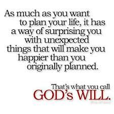 """as much as you want to plan your life, it has a way of surprising you with unexpected things that will make you happier than you originally planned. that's what you call God's will."""