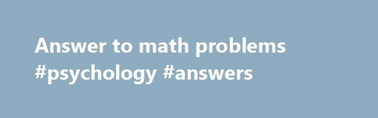 Answer to math problems #psychology #answers http://answer.remmont.com/answer-to-math-problems-psychology-answers/  #answer to math problems # Best answer: First, may I thank you, and also congratulate you for posting such an amazing, and appropriate question. You ve certainly generated a huge response. One thing I ve noticed that I find both interesting and disturbing in many of the answers is the immediate reference to a certain […]