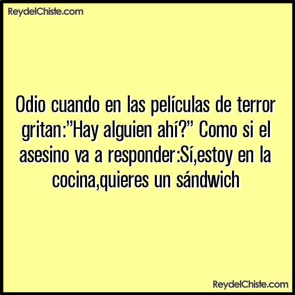 """Odio cuando en las películas de terror gritan:""""Hay alguien ahí?"""" Como si el asesino va a responder:Síestoy en la cocinaquieres un sándwich"""