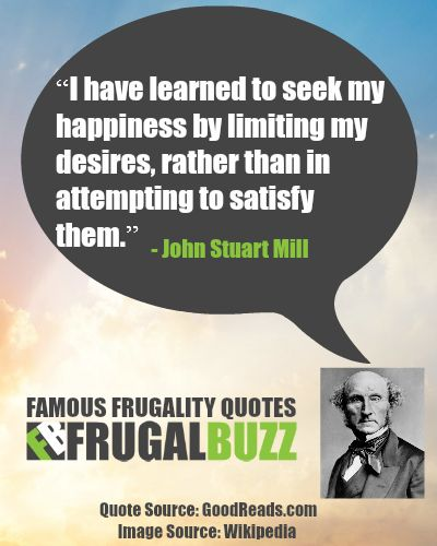 I have learned to seek my happiness by limiting my desires, rather than in attempting to satisfy them. - John Stuart Mill