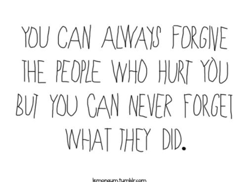 You Can Always Forgive The People Who Hurt You But You Can Never