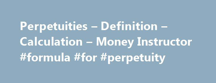 Perpetuities – Definition – Calculation – Money Instructor #formula #for #perpetuity http://santa-ana.remmont.com/perpetuities-definition-calculation-money-instructor-formula-for-perpetuity/  # A perpetuity is an annuity that provides payments indefinitely. Since this type of annuity is unending, its sum or future value cannot be calculated. Examples of perpetuity: Local governments set aside monies so that funds will be available on a regular basis for cultural activities. A children s…