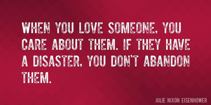 Quote by Julie Nixon Eisenhower => When you love someone, you care about them. If they have a disaster, you don't abandon them.