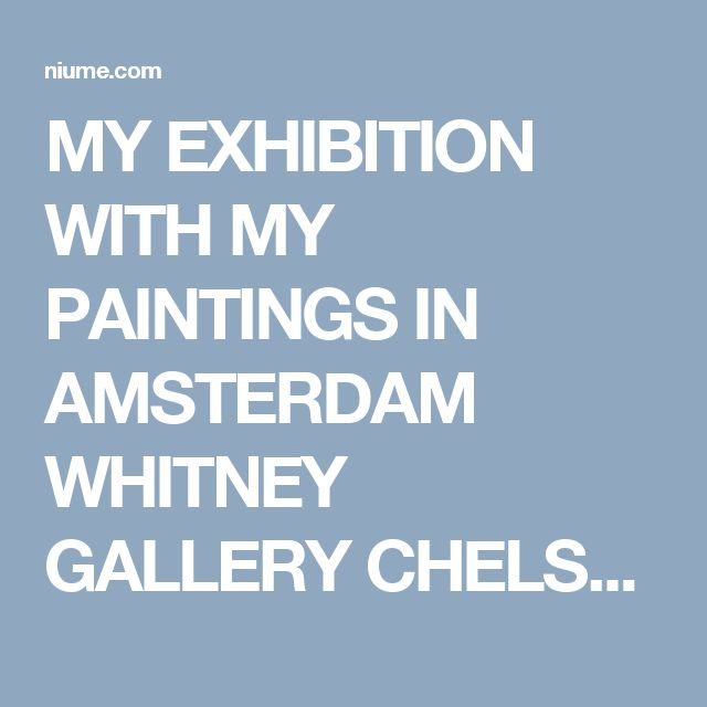 MY EXHIBITION WITH MY PAINTINGS IN AMSTERDAM WHITNEY GALLERY CHELSEA NEW YORK @niume_official