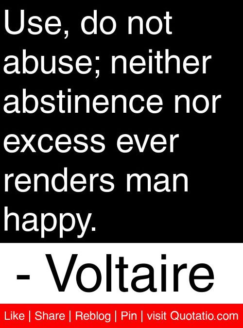 Use, do not abuse; neither abstinence nor excess ever renders man happy. - Voltaire #quotes #quotations