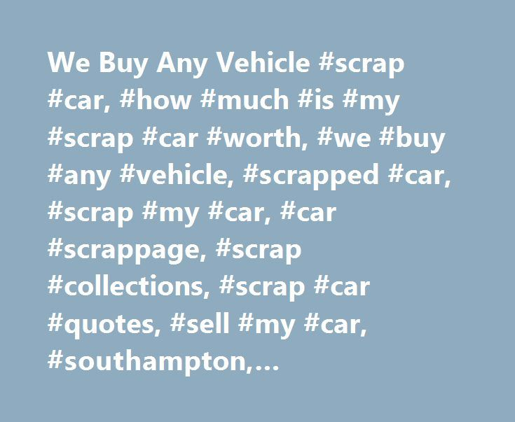 We Buy Any Vehicle #scrap #car, #how #much #is #my #scrap #car #worth, #we #buy #any #vehicle, #scrapped #car, #scrap #my #car, #car #scrappage, #scrap #collections, #scrap #car #quotes, #sell #my #car, #southampton, #portsmouth, #hampshire, #uk http://commercial.nef2.com/we-buy-any-vehicle-scrap-car-how-much-is-my-scrap-car-worth-we-buy-any-vehicle-scrapped-car-scrap-my-car-car-scrappage-scrap-collections-scrap-car-quotes-sell-my-ca/  # We Will Buy Any Vehicle Help us improve your quote! We…
