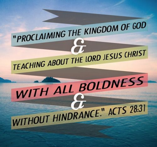 """""""Acts 28:31 (ESV) proclaiming the kingdom of God and teaching about the Lord Jesus Christ with all boldness and without hindrance. """""""