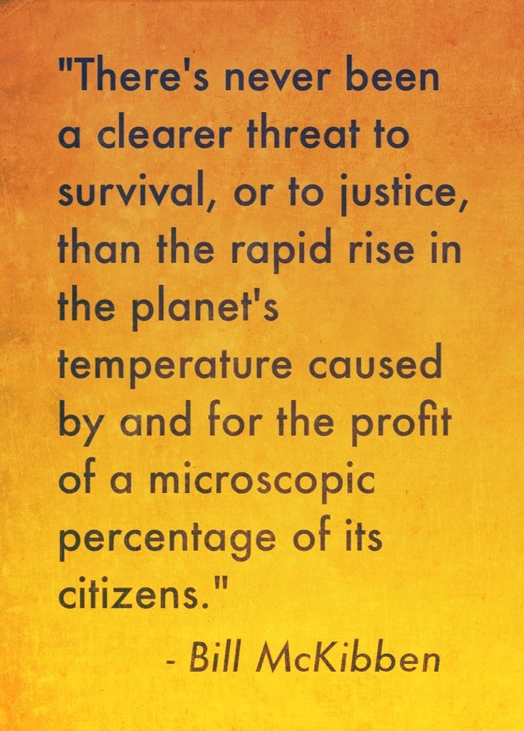- Bill McKibben (quotation source: http://www.motherjones.com/environment/2013/08/climate-change-movement-leaders)