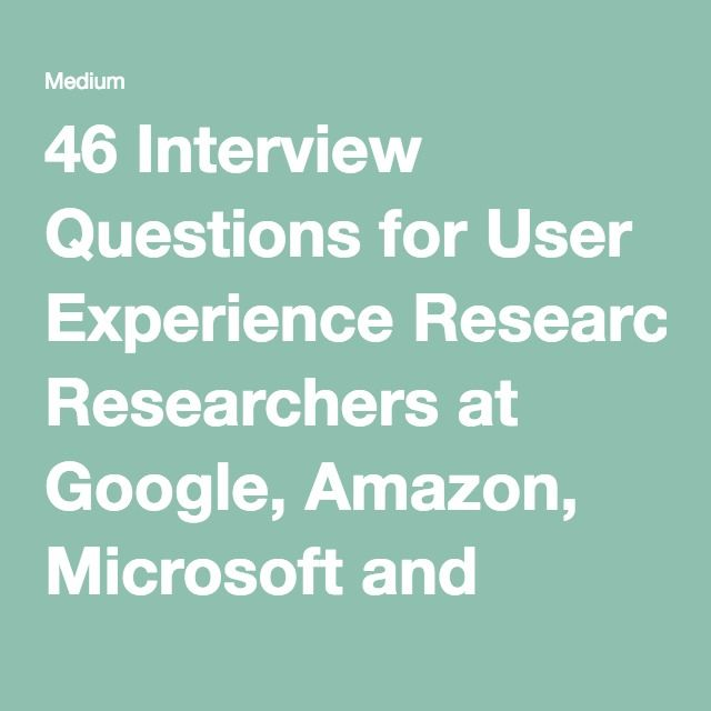 46 Interview Questions for User Experience Researchers at Google, Amazon, Microsoft and Facebook — Medium