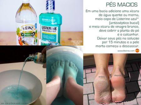 PÉS MACIOS 1 xic (chá) água quente ou morna 1/2 copo de Listerine azul 1/2 xíc (chá) de vinagre branco  Colocar tudo em uma bacia, de forma que cubra a planta do pé e o calcanhar. Deixe os pés na solução por 15min.