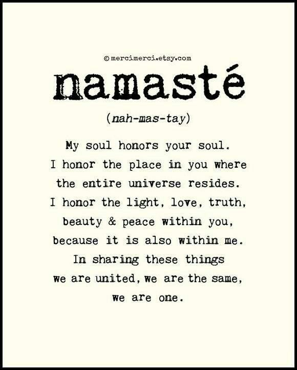Namaste. My soul honors your soul, I honor the light, love, truth, beauty & peace within you. Because it is also withing me.
