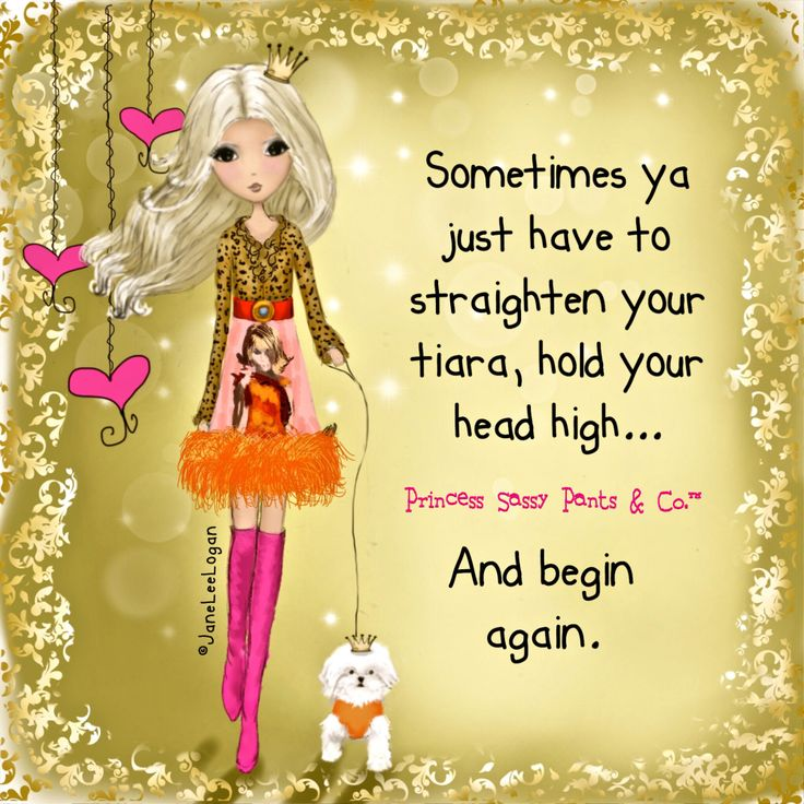 Princess sassy pants and company - sometimes ya just have to straighten your tiara, hold your head high… And begin again