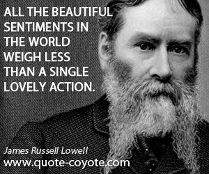 James Russell Lowell quotes - All the beautiful sentiments in the world weigh less than a single lovely action.
