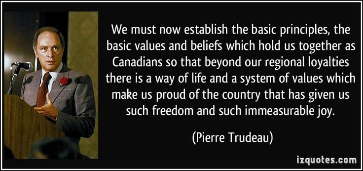 We must now establish the basic principles, the basic values and beliefs which hold us together as Canadians so that beyond our regional loyalties there is a way of life and a system of values which make us proud of the country that has given us such freedom and such immeasurable joy. (Pierre Trudeau) #quotes #quote #quotations #PierreTrudeau
