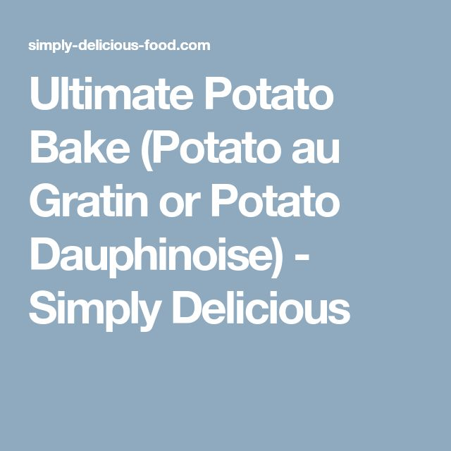 Ultimate Potato Bake (Potato au Gratin or Potato Dauphinoise) - Simply Delicious