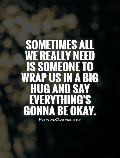 Sometimes all we really need is someone to wrap us in a big hug and say everything's gonna be okay. Picture Quotes.