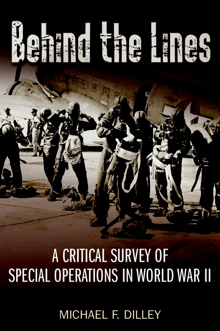 Behind the Lines: A Critical Survey of Special Operations in World War II by Michael F. Dilley