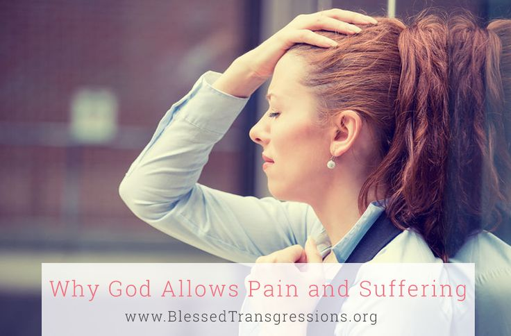 Why God Allows Pain and Suffering. Five Reasons God allows pain and suffering in our lives
