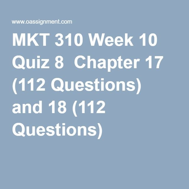 MKT 310 Week 10 Quiz 8  Chapter 17 (112 Questions) and 18 (112 Questions)