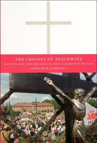 The Crosses of Auschwitz: Nationalism and Religion in Post-Communist Poland: Nationalism and Religion in Post - Communist Poland by [Zubrzycki, Genevieve]