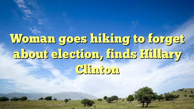 Woman goes hiking to forget about election, finds Hillary Clinton - https://twitter.com/pdoors/status/797294883094396928