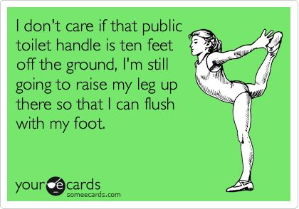 I don't care if that public toilet handle is ten feet off the ground, I'm still going to raise my leg up there so that I can flush with my foot.: Giggle, Truth, Public Toilet, Funny Stuff, So True, Ecards, E Cards, True Stories