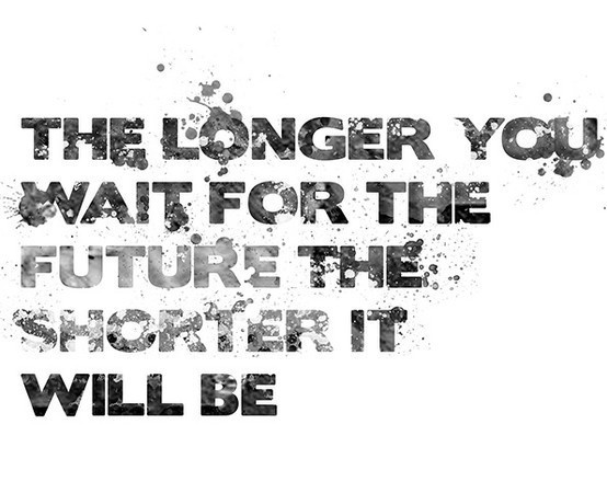 Well said: Thoughts, Life Quotes, Inspiration, For The Future, Truths, Longer, Wait, Living, Shorter