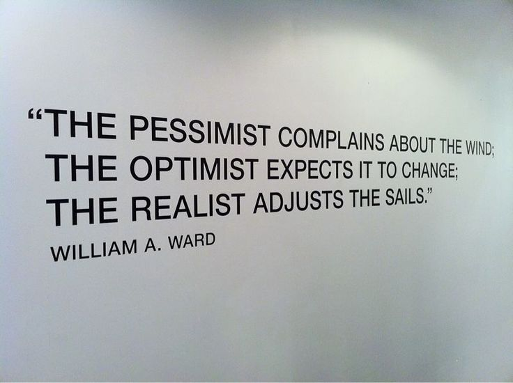"""""""The pessimist complains about the wind. The optimist expects it to change. The realist adjusts the sail."""" - William A. Ward"""