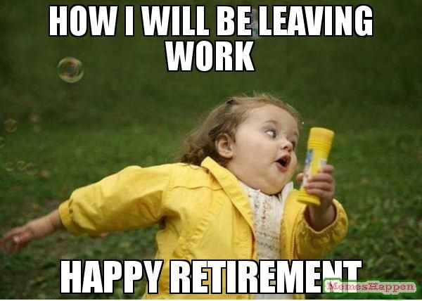 HOW I WILL BE LEAVING WORK HAPPY RETIREMENT