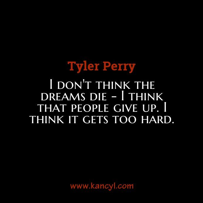 """I don't think the dreams die - I think that people give up. I think it gets too hard."", Tyler Perry"