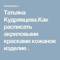 Татьяна Кудрявцева.Как расписать акриловыми красками кожаное изделие .