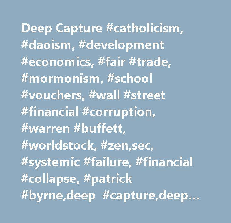 Deep Capture #catholicism, #daoism, #development #economics, #fair #trade, #mormonism, #school #vouchers, #wall #street #financial #corruption, #warren #buffett, #worldstock, #zen,sec, #systemic #failure, #financial #collapse, #patrick #byrne,deep #capture,deep #capture #blog, #patrick #byrne #blog, #ceo #blog, #wall #street, #naked #short #selling, #regulatory #capture, #corruption, #media #corruption, #financial #corruption, #wall #street #corruption…