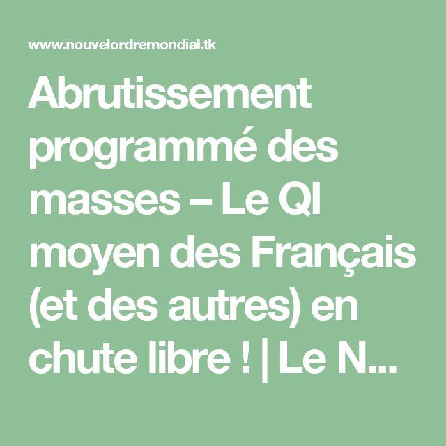 Abrutissement programmé des masses – Le QI moyen des Français (et des autres) en chute libre !   Le Nouvel Ordre Mondial