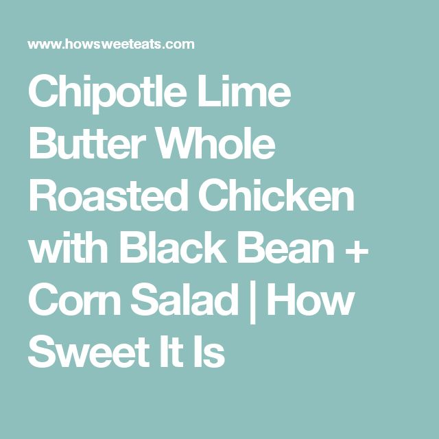Chipotle Lime Butter Whole Roasted Chicken with Black Bean + Corn Salad | How Sweet It Is