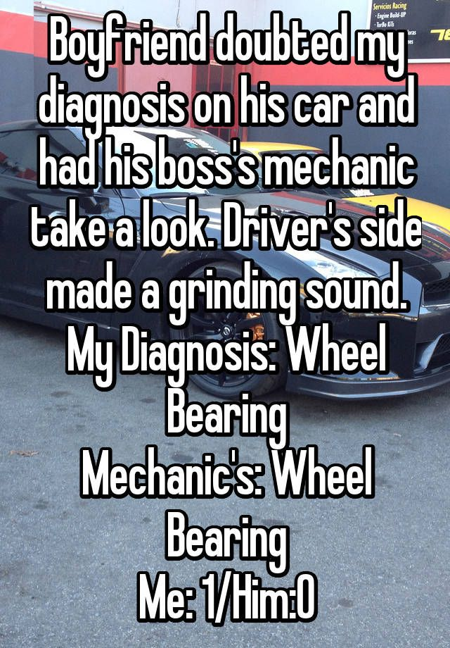 """Boyfriend doubted my diagnosis on his car and had his boss's mechanic take a look. Driver's side made a grinding sound. My Diagnosis: Wheel Bearing Mechanic's: Wheel Bearing Me: 1/Him:0"""