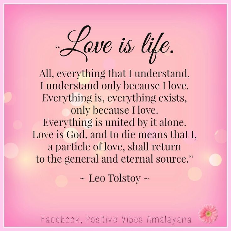 """""""Love is life. All, everything that I understand, I understand only because I love. Everything is, everything exists, only because I love. Everything is united by it alone. Love is God, and to die means that I, a particle of love, shall return to the general and eternal source.""""   ― Leo Tolstoy"""