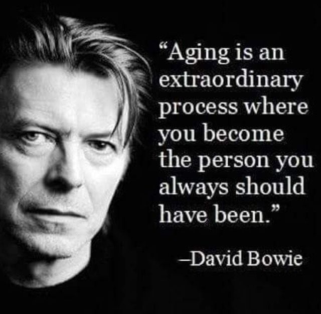 Aging is an extraordinary process where you become the person you should have always been. David Bowie quote