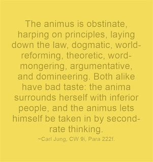 The animus is obstinate, harping on principles, laying down the law, dogmatic, world-reforming, theoretic, word-mongering, argumentative, and domineering. Both alike have bad taste: the anima surrounds herself with inferior people, and the animus lets himself be taken in by second-rate thinking. ~Carl Jung, CW 9i, Para 222f.