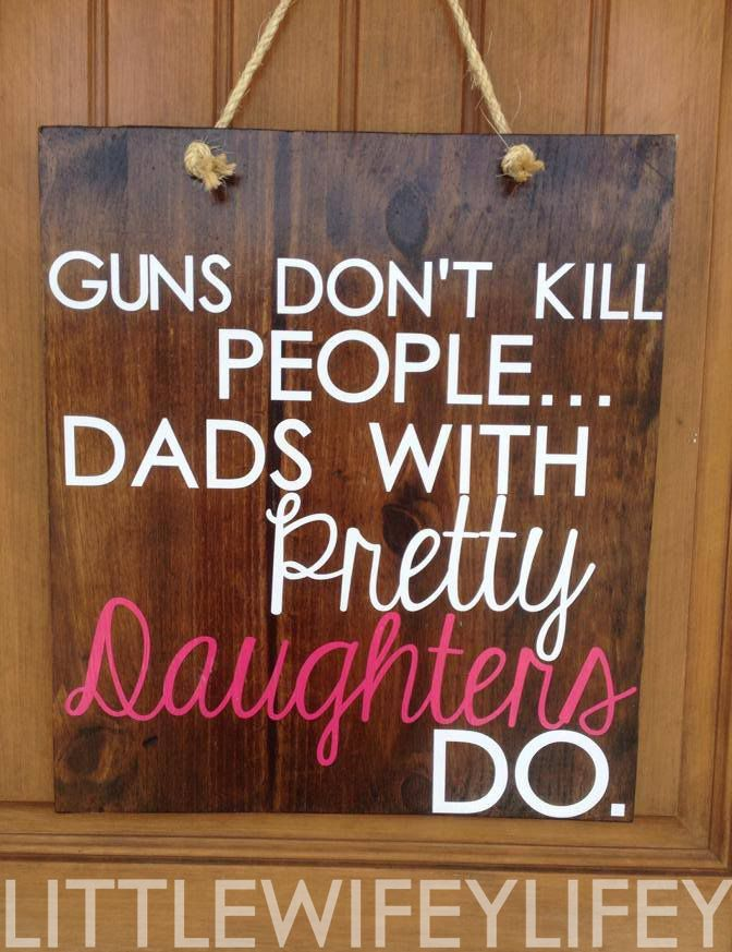 """""""Guns don't kill people, dads with pretty daughters do."""" Father's day sign. Silhouette cameo project. //littlewifeylifey//"""