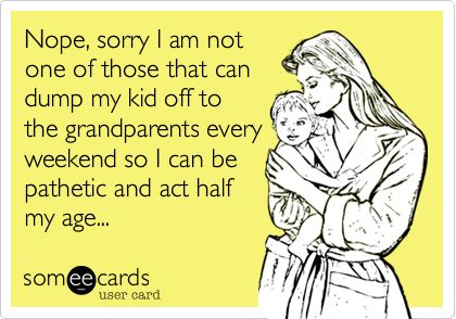 Nope, sorry I am not one of those that can dump my kid off to the grandparents every weekend so I can be pathetic and act half my age... | Sympathy Ecard | someecards.com