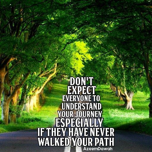 Don't expect everyone to understand your journey, especially if they have never walked your path.