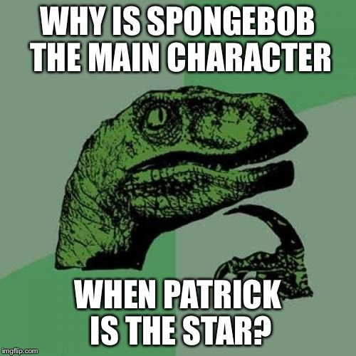 Philosoraptor | WHY IS SPONGEBOB THE MAIN CHARACTER WHEN PATRICK IS THE STAR? | image tagged in memes,philosoraptor | made w/ Imgflip meme maker