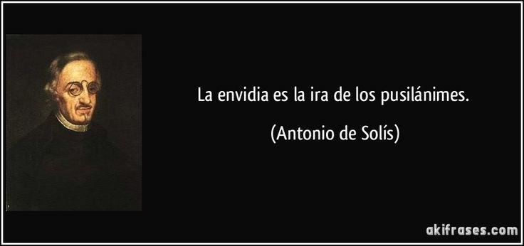 La envidia es la ira de los pusilánimes. (Antonio de Solís)