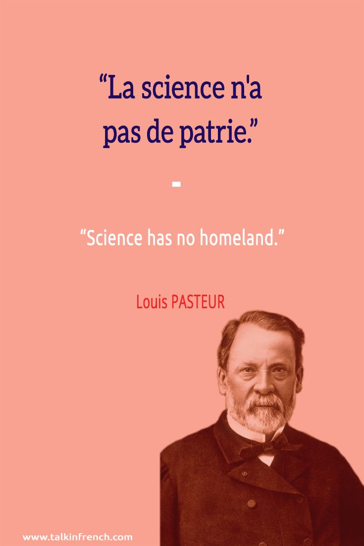 La science n'a pas de patrie. Science has no homeland. -Louis PASTEUR  Follow Talk in French on Pinterest for more #French #Quotes from famous icons.