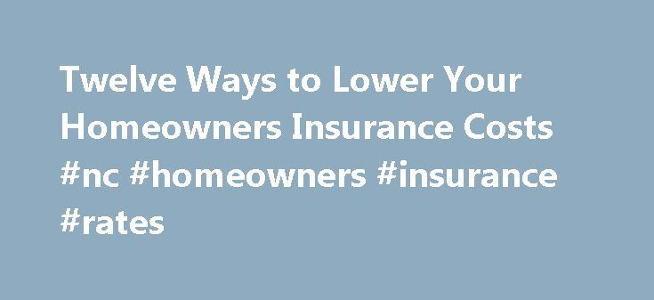 Twelve Ways to Lower Your Homeowners Insurance Costs #nc #homeowners #insurance #rates http://kansas.nef2.com/twelve-ways-to-lower-your-homeowners-insurance-costs-nc-homeowners-insurance-rates/  # Twelve Ways to Lower Your Homeowners Insurance Costs The price you pay for your homeowners insurance can vary by hundreds of dollars, depending on the insurance company you buy your policy from. Here are some things to consider when buying homeowners insurance. Shop around It'll take some time, but…