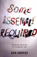 Some assembly required : the not-so-secret life of a transgender teen / Arin Andrews with Joshua Lyon