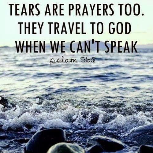 Tears Are Prayers Too. They Travel To God When We Can't Speak. - Pslam 56.8